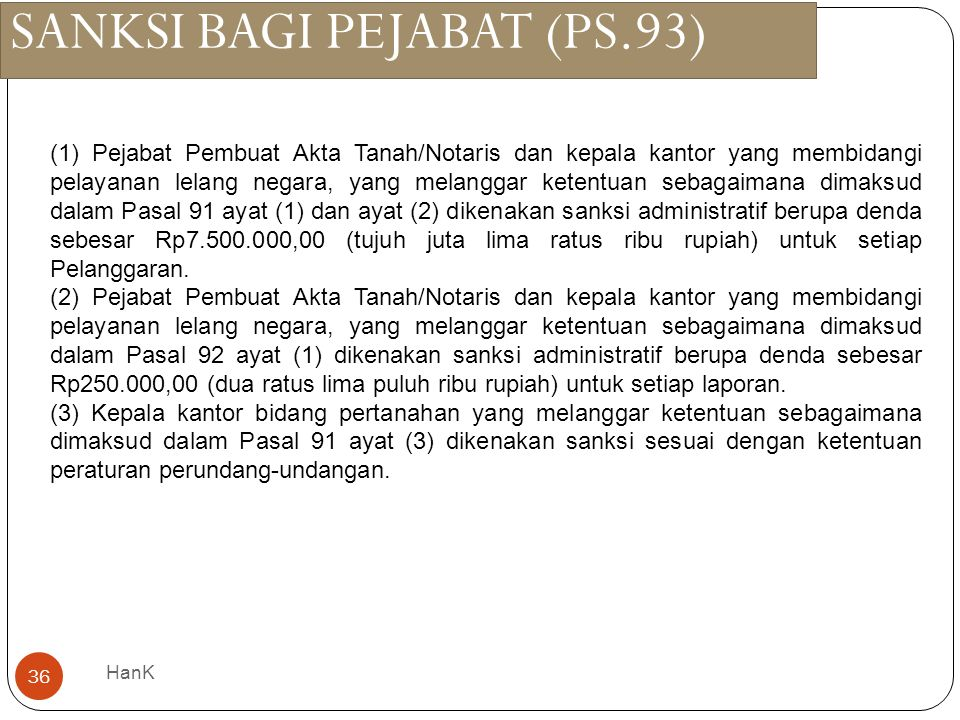 SANKSI BAGI PEJABAT (PS.93) HanK 36 (1) Pejabat Pembuat Akta Tanah/Notaris dan kepala kantor yang membidangi pelayanan lelang negara, yang melanggar k