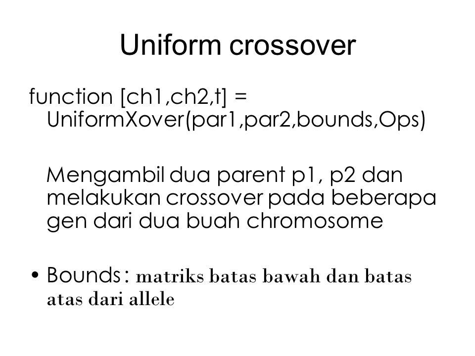 Uniform crossover function [ch1,ch2,t] = UniformXover(par1,par2,bounds,Ops) Mengambil dua parent p1, p2 dan melakukan crossover pada beberapa gen dari dua buah chromosome Bounds: matriks batas bawah dan batas atas dari allele