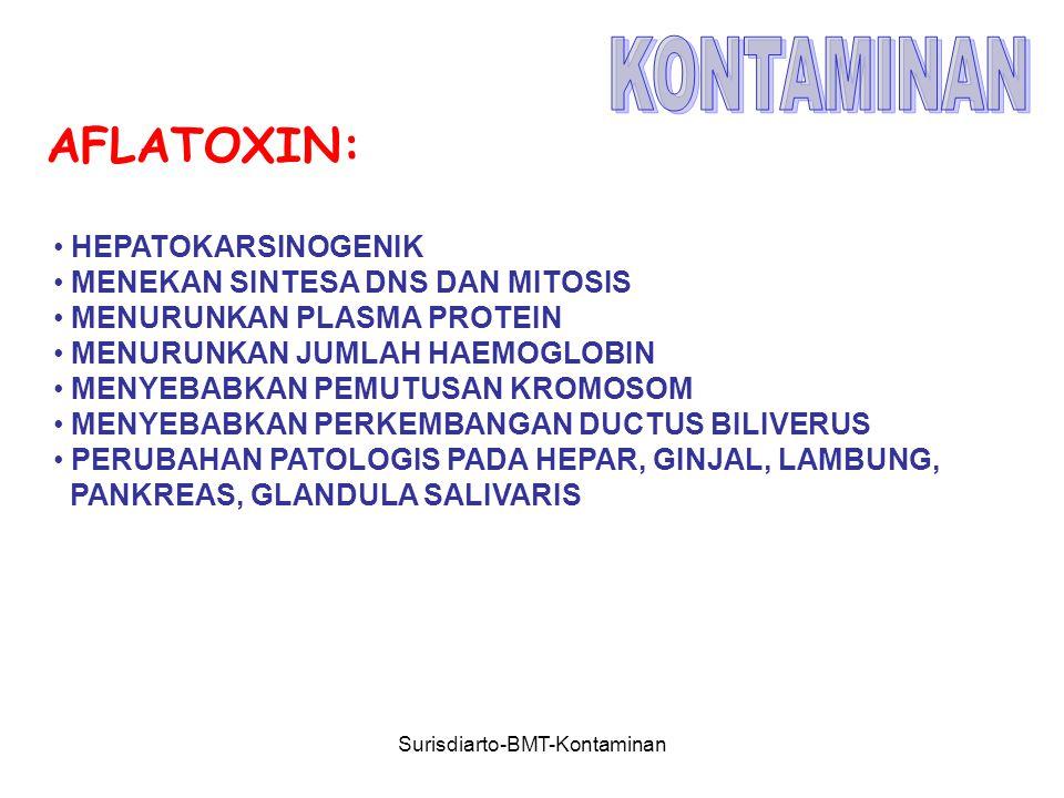 Surisdiarto-BMT-Kontaminan AFLATOXIN: HEPATOKARSINOGENIK MENEKAN SINTESA DNS DAN MITOSIS MENURUNKAN PLASMA PROTEIN MENURUNKAN JUMLAH HAEMOGLOBIN MENYEBABKAN PEMUTUSAN KROMOSOM MENYEBABKAN PERKEMBANGAN DUCTUS BILIVERUS PERUBAHAN PATOLOGIS PADA HEPAR, GINJAL, LAMBUNG, PANKREAS, GLANDULA SALIVARIS