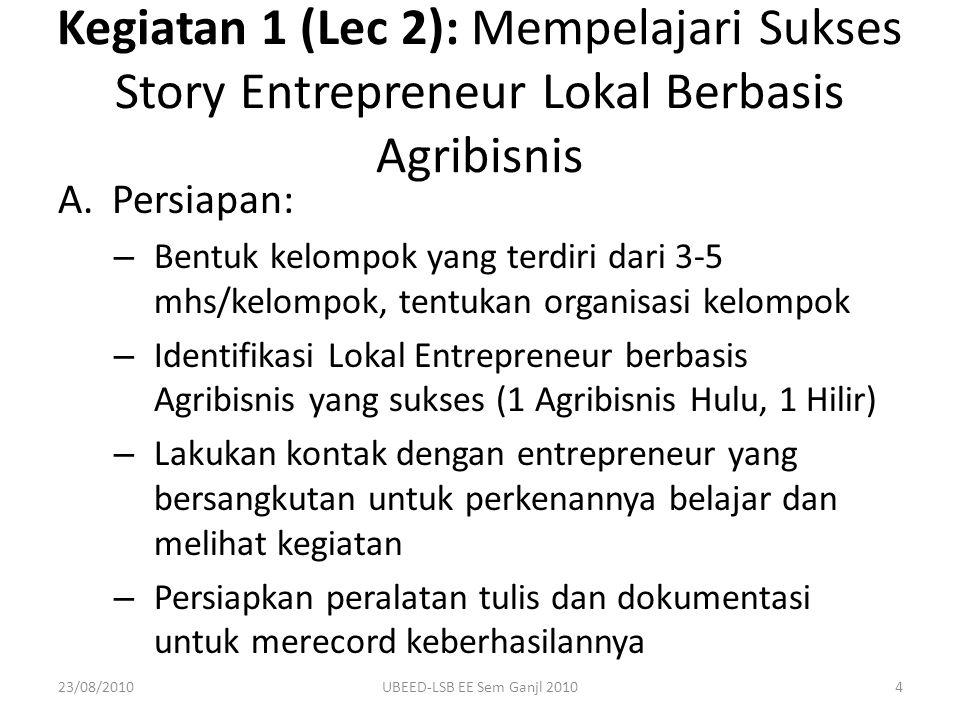 B.Pelaksanaan: – Lakukan kunjungan untuk mengetahui: Motivasinya menjadi entrepreneur, Mengapa berbasis agribisnis, Awal usaha dimulai sampai dengan berhasil, Informasi lain yang menurut saudara penting – Observasi: Pengetahuan & Riset Pengalaman Intangible factors – Laporan & Diskusi/Presentasi di Kelas Kegiatan 1: Mempelajari Sukses Story Entrepreneur Lokal Berbasis Agribisnis 23/08/20105UBEED-LSB EE Sem Ganjl 2010