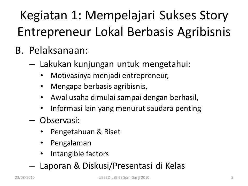 B.Pelaksanaan: – Lakukan kunjungan untuk mengetahui: Motivasinya menjadi entrepreneur, Mengapa berbasis agribisnis, Awal usaha dimulai sampai dengan b