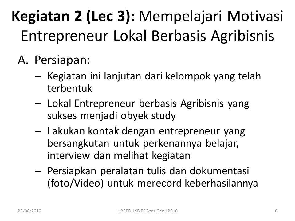 B.Pelaksanaan: – Lakukan kunjungan untuk mengetahui: Motivasinya menjadi entrepreneur, Motivasi dalam memulai usaha, Motivasi dalam Pemasaran/penjualan dari awal usaha dimulai sampai dengan berhasil, Informasi motivasi dan faktor-faktor lain yang menurut saudara penting – Observasi: Pengetahuan & Riset Pengalaman Intangible factors – Laporan & Diskusi/Presentasi di Kelas Kegiatan 2: Mempelajari Motivasi Entrepreneur Lokal Berbasis Agribisnis 23/08/20107UBEED-LSB EE Sem Ganjl 2010
