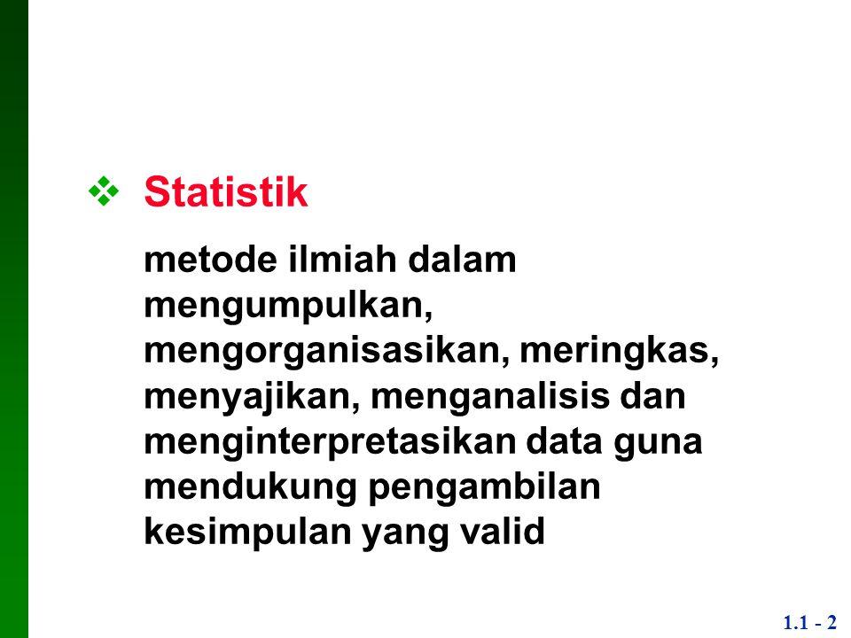 1.1 - 2  Statistik metode ilmiah dalam mengumpulkan, mengorganisasikan, meringkas, menyajikan, menganalisis dan menginterpretasikan data guna menduku