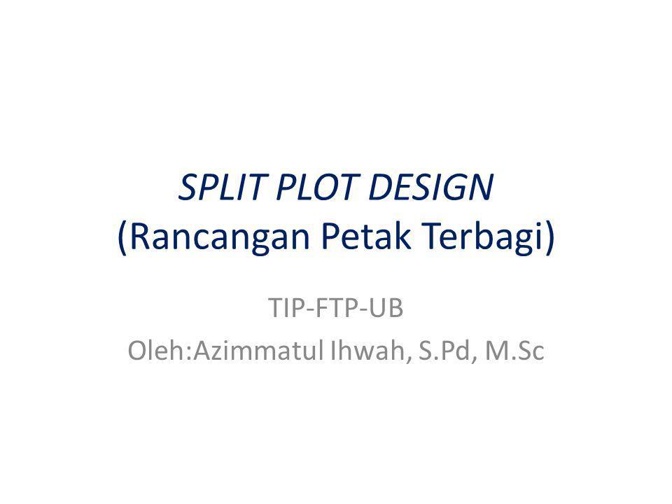 SPLIT PLOT DESIGN (Rancangan Petak Terbagi) TIP-FTP-UB Oleh:Azimmatul Ihwah, S.Pd, M.Sc