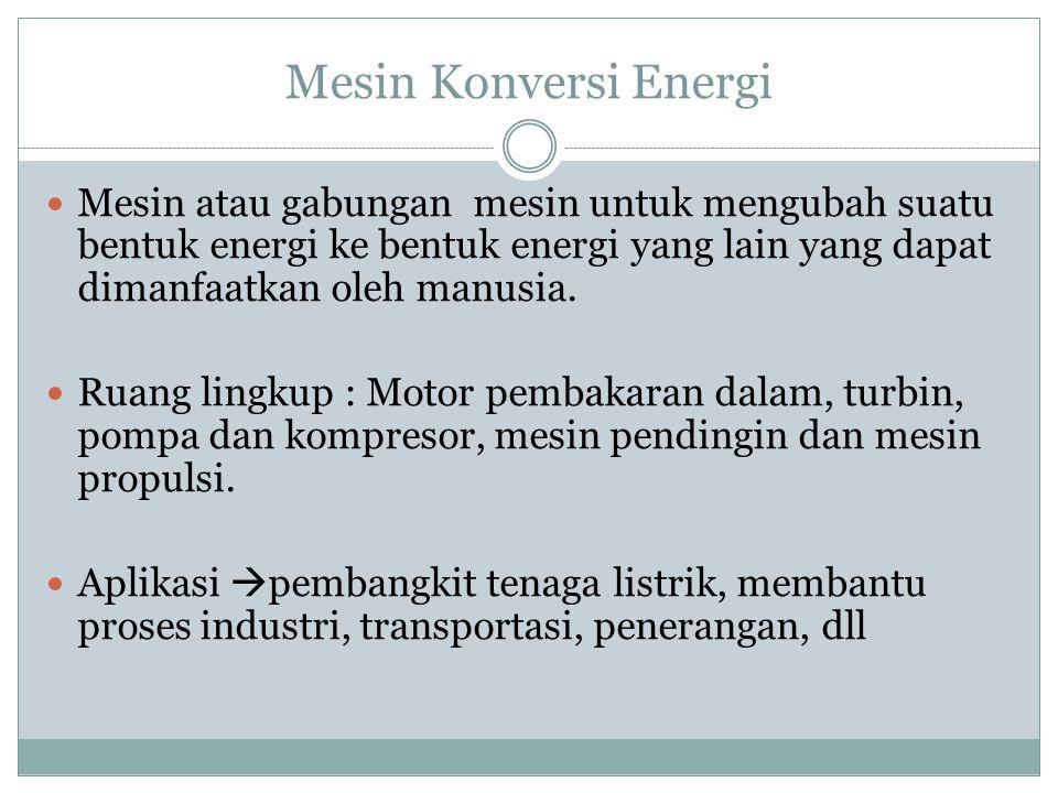Klasifikasi Mesin Konversi Energi Berdasarkan fungsinya : Sebagai Penggerak : motor (motor listrik dan motor bakar, turbin (turbin air, turbin uap, turbin gas) dan mesin propulsi (turbo jet, turbo fan turbo prop, ram jet, roket) Sebagai yang digerakkan: pompa ( torak dan pompa kinetik) kompresor (aksial dan radial), mesin pendingin( kompresi uap, refrigerasi udara dan refrigerasi absorbsi) dll.
