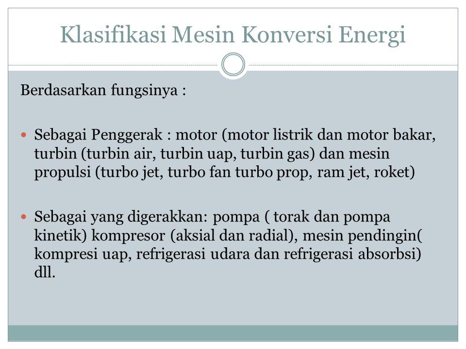Klasifikasi Mesin Konversi Energi Berdasarkan fungsinya : Sebagai Penggerak : motor (motor listrik dan motor bakar, turbin (turbin air, turbin uap, tu