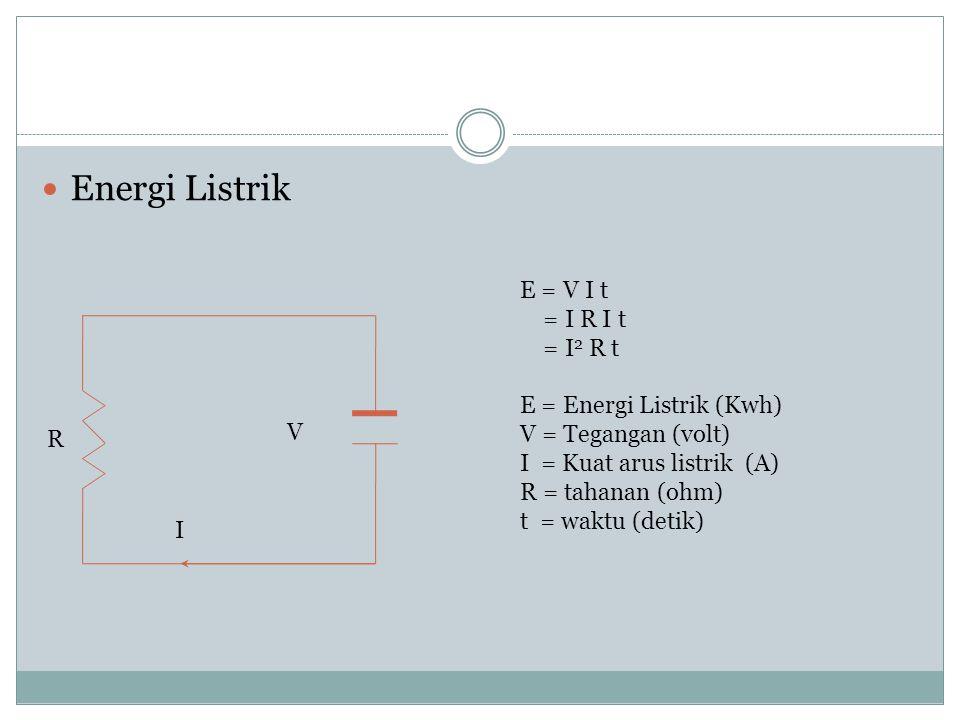 Energi Listrik R I V E = V I t = I R I t = I 2 R t E = Energi Listrik (Kwh) V = Tegangan (volt) I = Kuat arus listrik (A) R = tahanan (ohm) t = waktu
