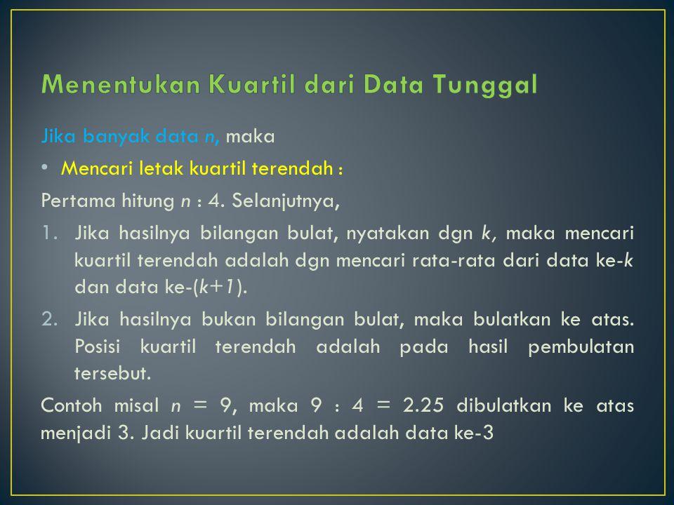 Jika banyak data n, maka Mencari letak kuartil terendah : Pertama hitung n : 4. Selanjutnya, 1.Jika hasilnya bilangan bulat, nyatakan dgn k, maka menc