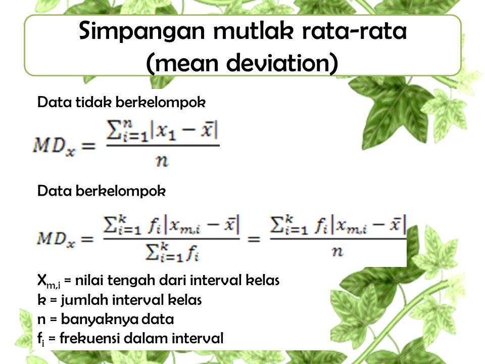 Simpangan mutlak rata-rata (mean deviation) Data tidak berkelompok Data berkelompok X m,i = nilai tengah dari interval kelas k = jumlah interval kelas