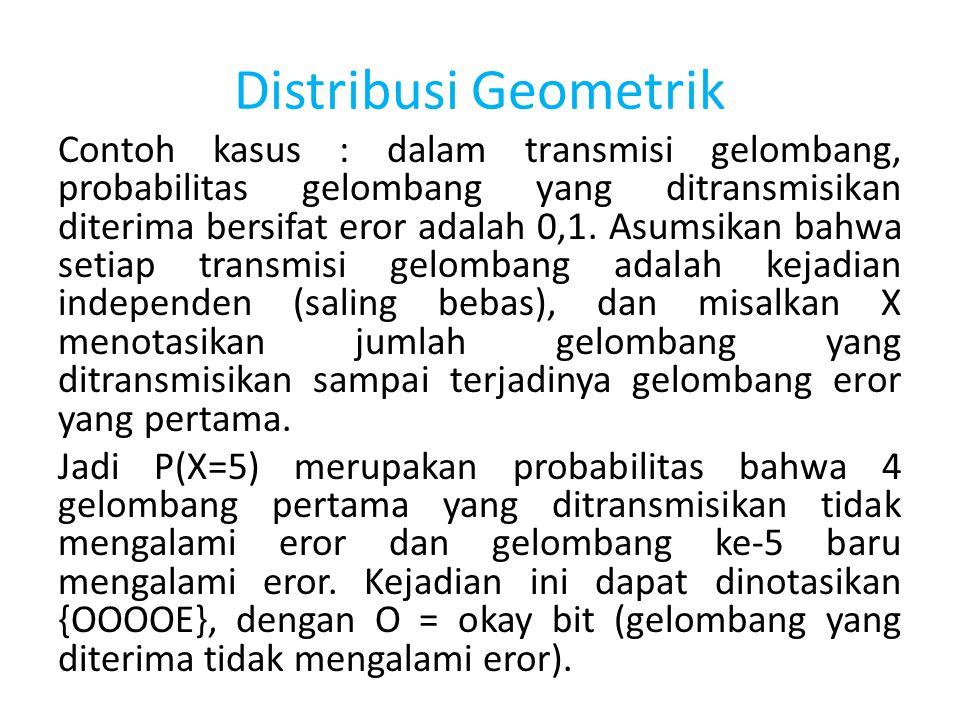Distribusi Geometrik Contoh kasus : dalam transmisi gelombang, probabilitas gelombang yang ditransmisikan diterima bersifat eror adalah 0,1. Asumsikan