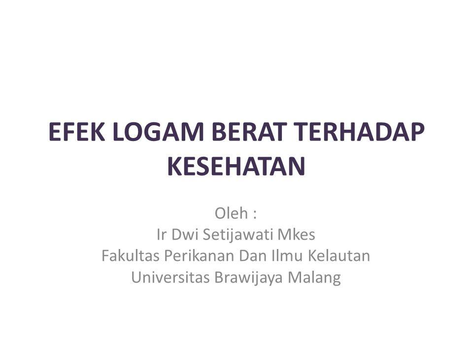 EFEK LOGAM BERAT TERHADAP KESEHATAN Oleh : Ir Dwi Setijawati Mkes Fakultas Perikanan Dan Ilmu Kelautan Universitas Brawijaya Malang