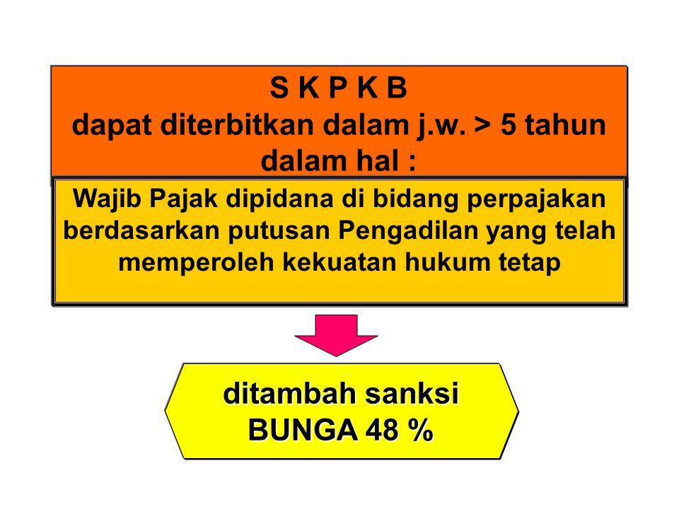 S K P K B dapat diterbitkan dalam j.w. > 5 tahun dalam hal : Wajib Pajak dipidana di bidang perpajakan berdasarkan putusan Pengadilan yang telah mempe