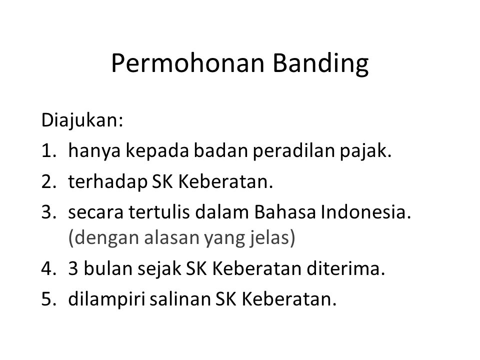 Permohonan Banding Diajukan: 1.hanya kepada badan peradilan pajak. 2.terhadap SK Keberatan. 3.secara tertulis dalam Bahasa Indonesia. (dengan alasan y