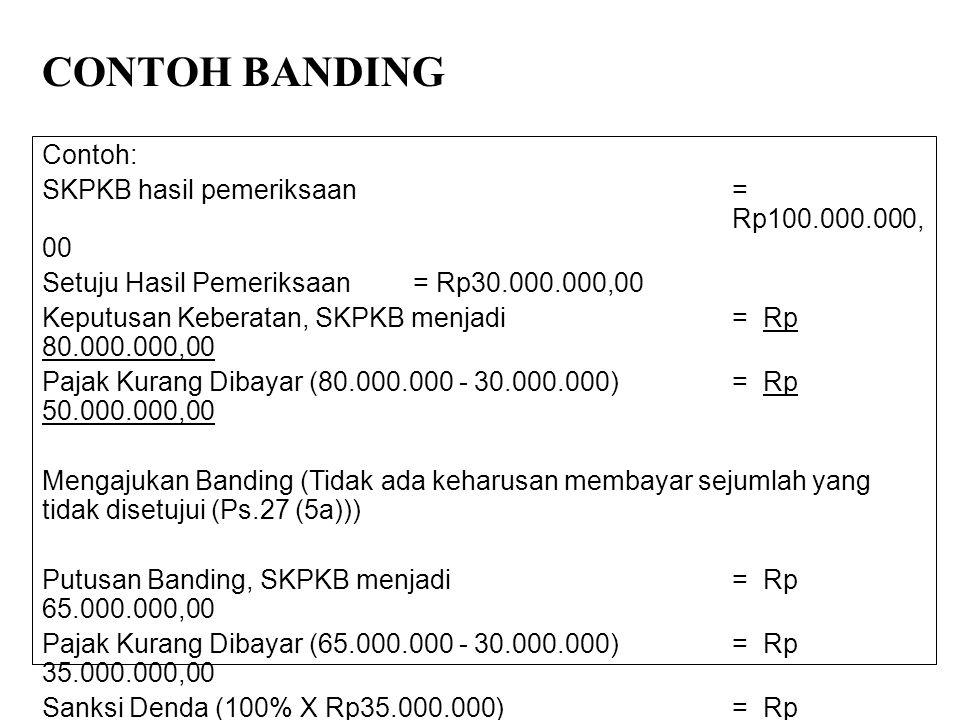 CONTOH BANDING Contoh: SKPKB hasil pemeriksaan= Rp100.000.000, 00 Setuju Hasil Pemeriksaan = Rp30.000.000,00 Keputusan Keberatan, SKPKB menjadi=Rp 80.