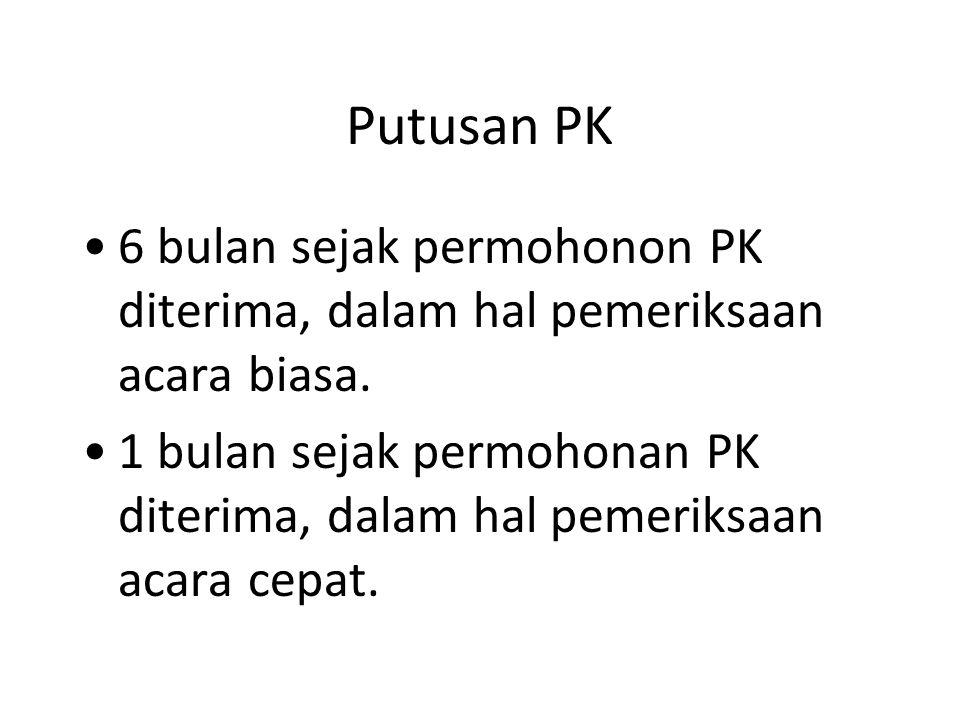 Putusan PK 6 bulan sejak permohonon PK diterima, dalam hal pemeriksaan acara biasa. 1 bulan sejak permohonan PK diterima, dalam hal pemeriksaan acara
