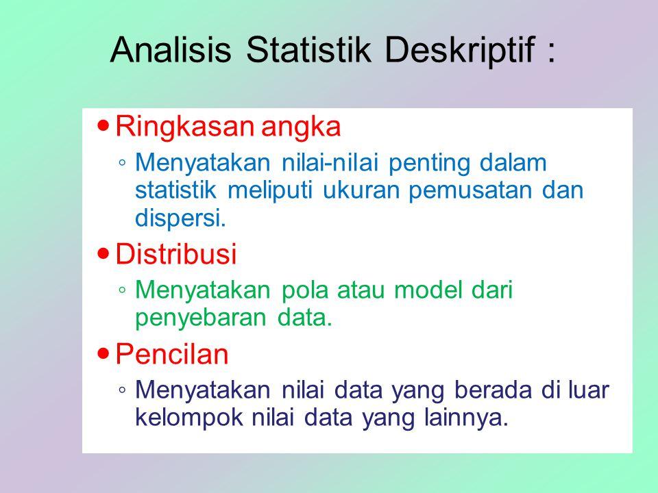 Analisis Statistik Deskriptif : Ringkasan angka ◦ Menyatakan nilai-nilai penting dalam statistik meliputi ukuran pemusatan dan dispersi. Distribusi ◦