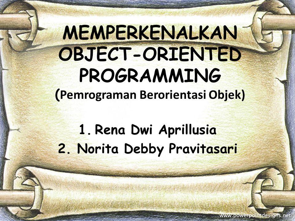 MEMPERKENALKAN OBJECT-ORIENTED PROGRAMMING ( Pemrograman Berorientasi Objek) 1.Rena Dwi Aprillusia 2. Norita Debby Pravitasari