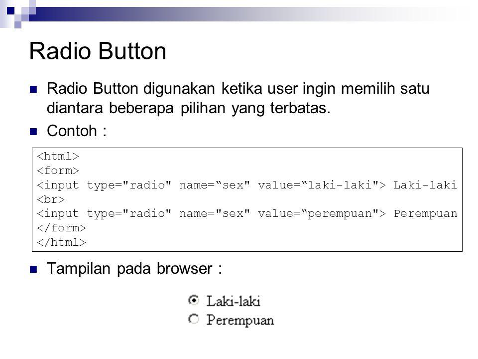 Radio Button Radio Button digunakan ketika user ingin memilih satu diantara beberapa pilihan yang terbatas.