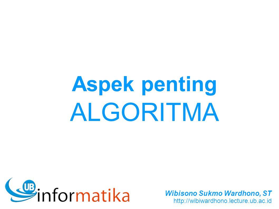 Wibisono Sukmo Wardhono, ST http://wibiwardhono.lecture.ub.ac.id Aspek penting ALGORITMA