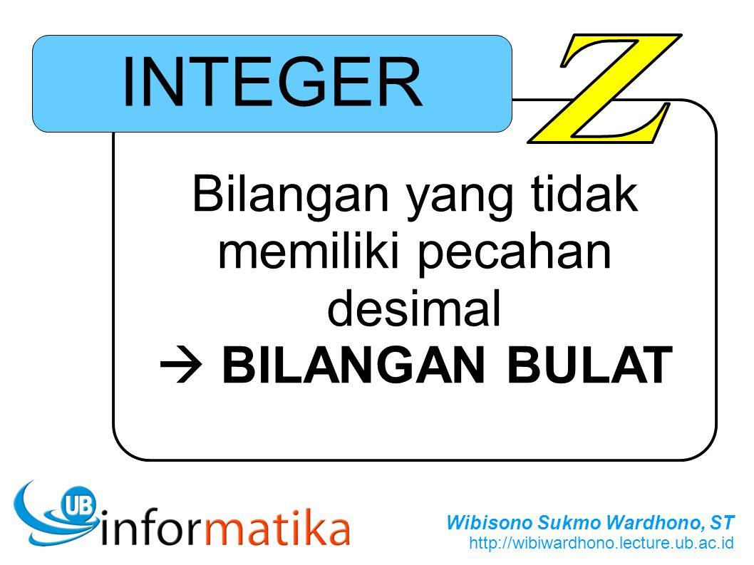 Wibisono Sukmo Wardhono, ST http://wibiwardhono.lecture.ub.ac.id Bilangan yang tidak memiliki pecahan desimal  BILANGAN BULAT INTEGER