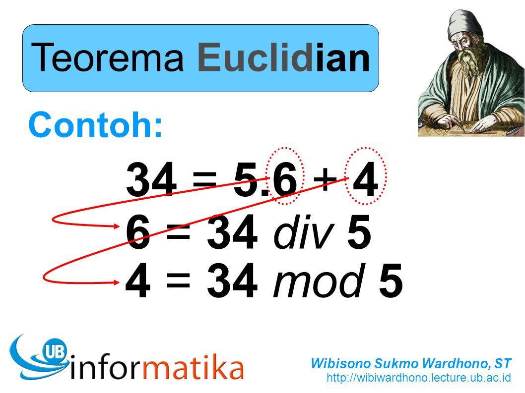 Wibisono Sukmo Wardhono, ST http://wibiwardhono.lecture.ub.ac.id Teorema Euclidian Contoh: 34 = 5.6 + 4 6 = 34 div 5 4 = 34 mod 5