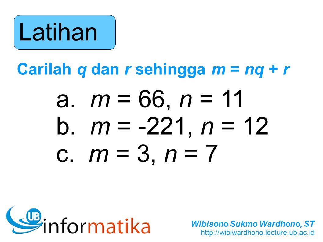 Wibisono Sukmo Wardhono, ST http://wibiwardhono.lecture.ub.ac.id Latihan Carilah q dan r sehingga m = nq + r a. m = 66, n = 11 b. m = -221, n = 12 c.