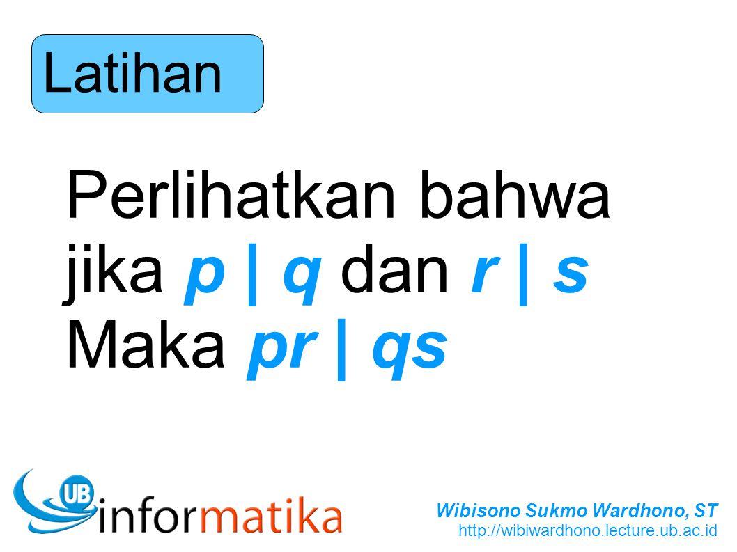 Wibisono Sukmo Wardhono, ST http://wibiwardhono.lecture.ub.ac.id Latihan Perlihatkan bahwa jika p | q dan r | s Maka pr | qs