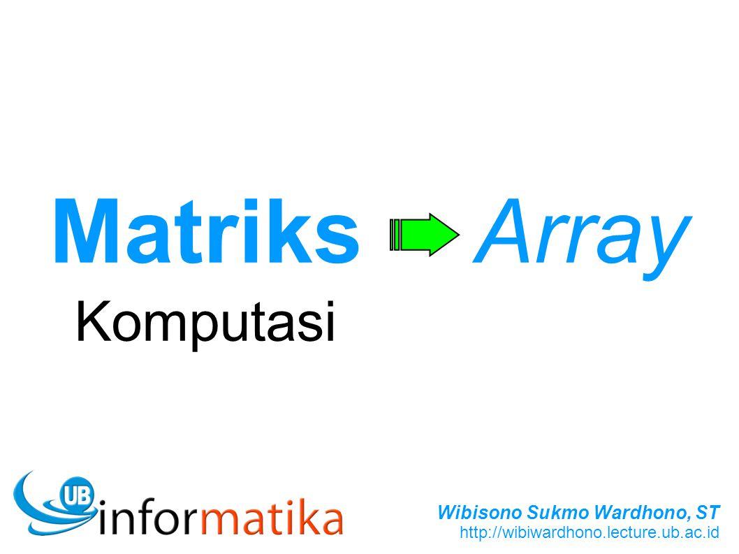 Wibisono Sukmo Wardhono, ST http://wibiwardhono.lecture.ub.ac.id Matriks Komputasi Array