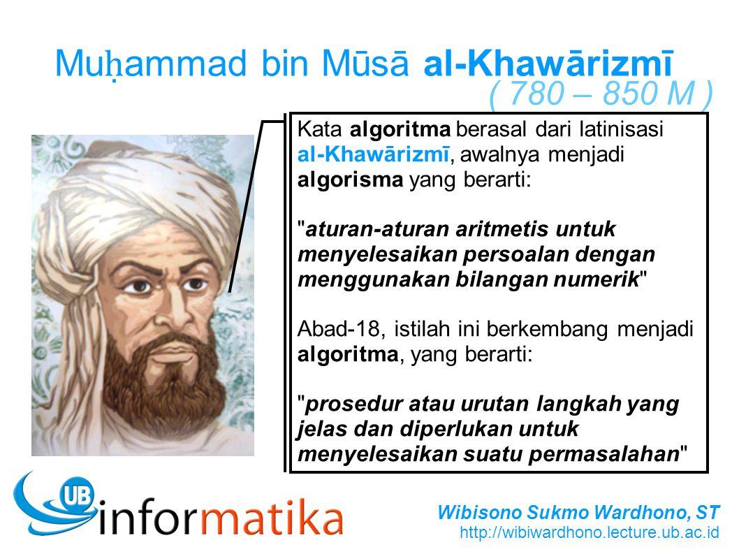 Wibisono Sukmo Wardhono, ST http://wibiwardhono.lecture.ub.ac.id Mu ḥ ammad bin Mūsā al-Khawārizmī ( 780 – 850 M ) Kata algoritma berasal dari latinis