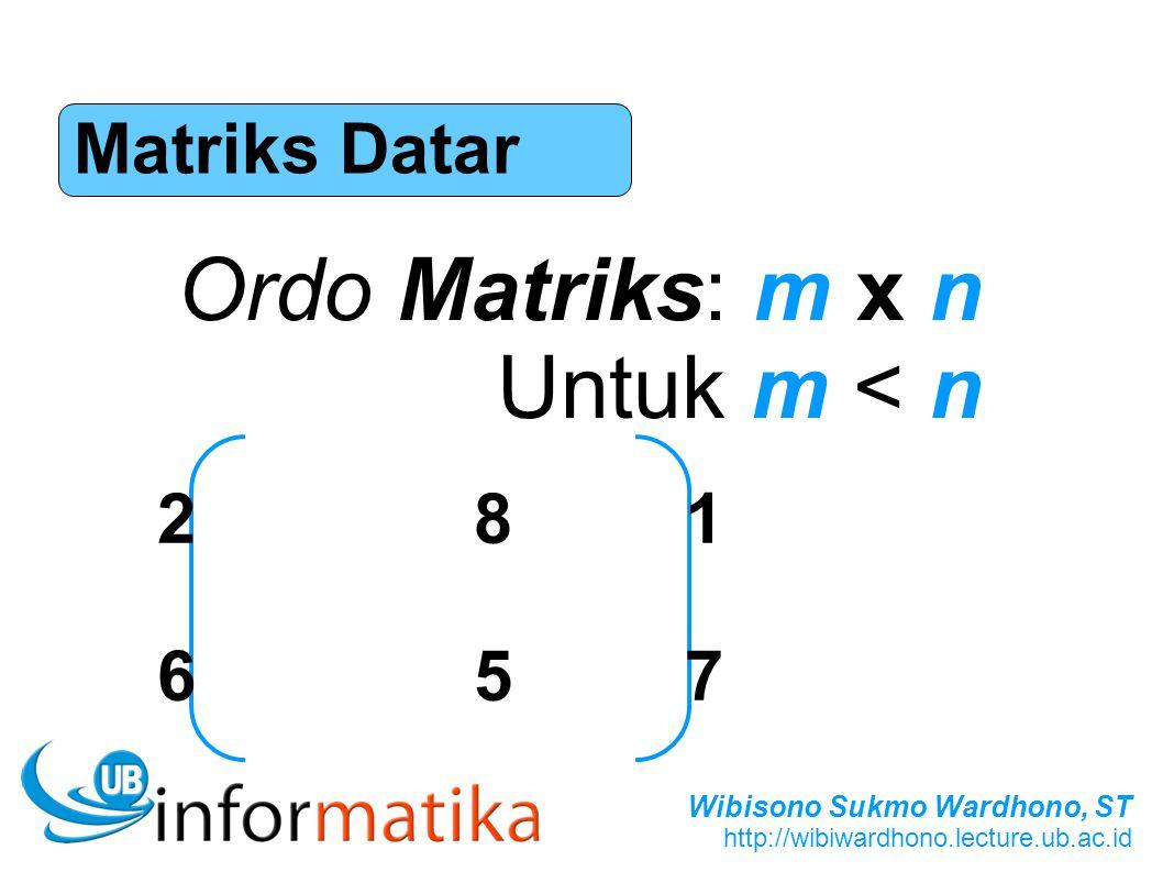 Wibisono Sukmo Wardhono, ST http://wibiwardhono.lecture.ub.ac.id Matriks Datar Ordo Matriks: m x n Untuk m < n 281657281657