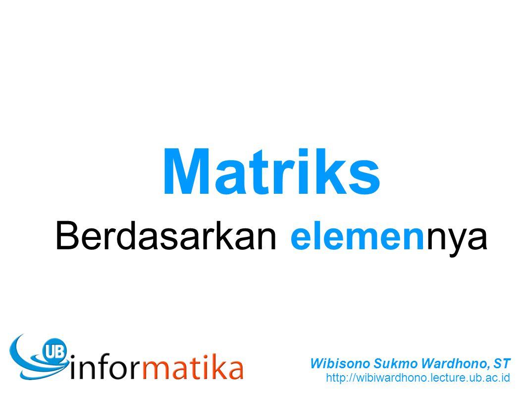 Wibisono Sukmo Wardhono, ST http://wibiwardhono.lecture.ub.ac.id Matriks Berdasarkan elemennya