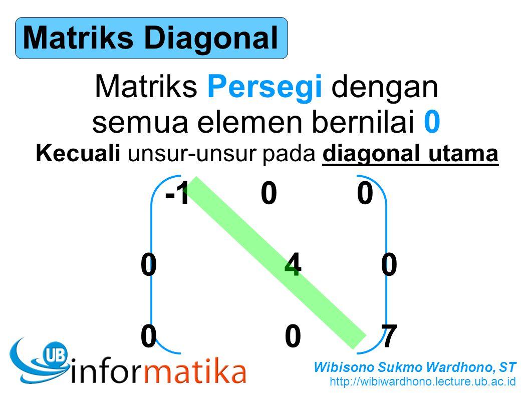 Wibisono Sukmo Wardhono, ST http://wibiwardhono.lecture.ub.ac.id Matriks Diagonal Matriks Persegi dengan semua elemen bernilai 0 Kecuali unsur-unsur p