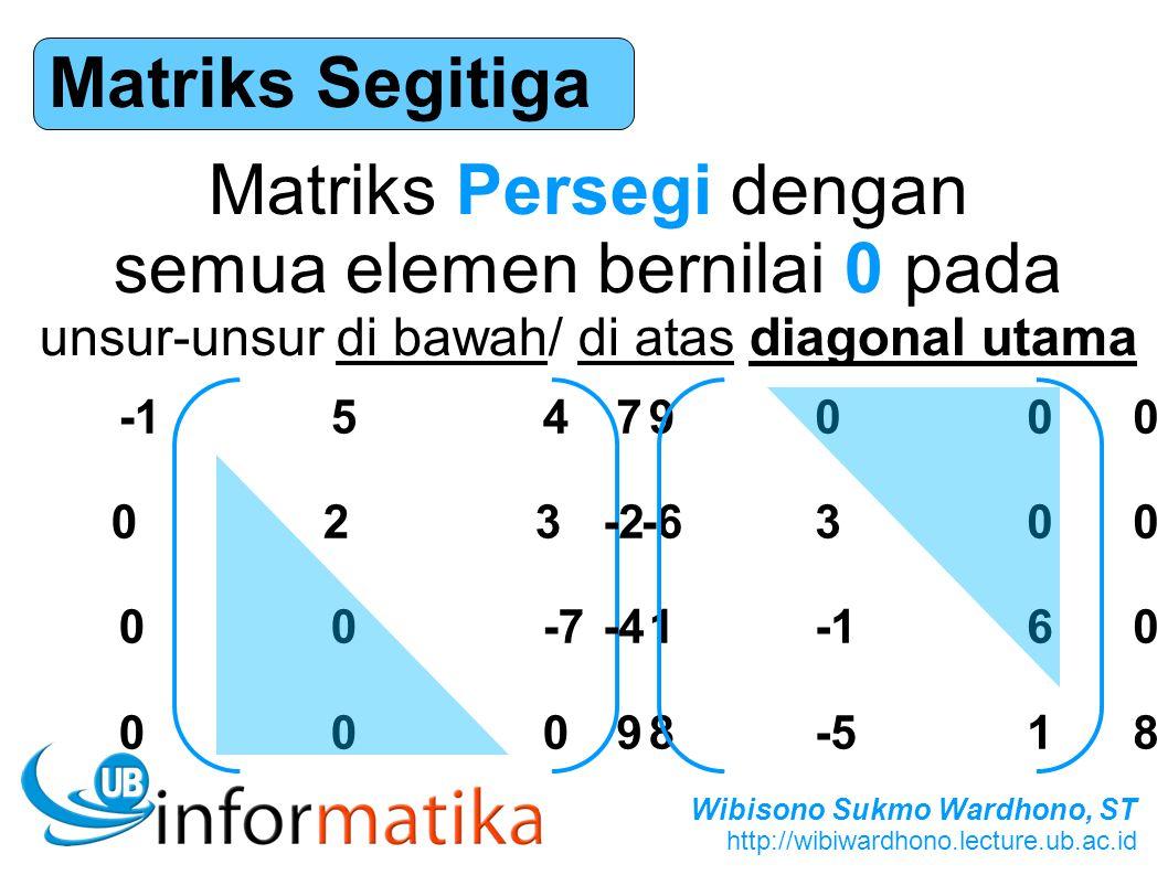 Wibisono Sukmo Wardhono, ST http://wibiwardhono.lecture.ub.ac.id Matriks Segitiga Matriks Persegi dengan semua elemen bernilai 0 pada unsur-unsur di b