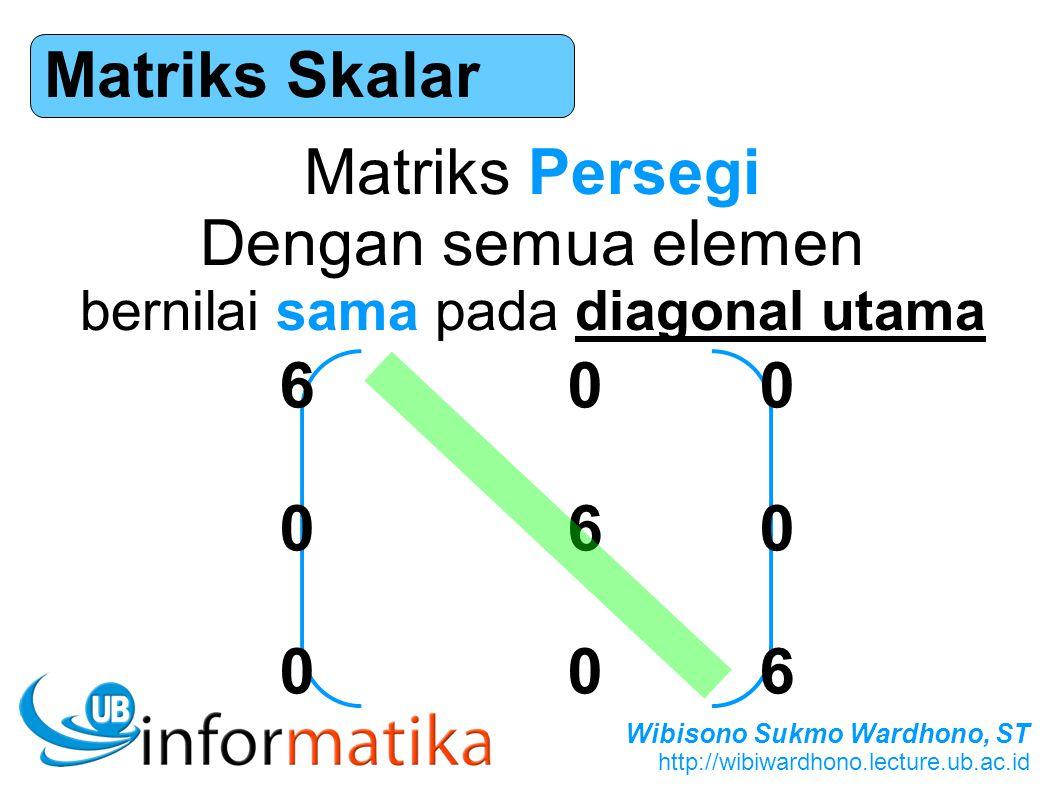 Wibisono Sukmo Wardhono, ST http://wibiwardhono.lecture.ub.ac.id Matriks Skalar Matriks Persegi Dengan semua elemen bernilai sama pada diagonal utama