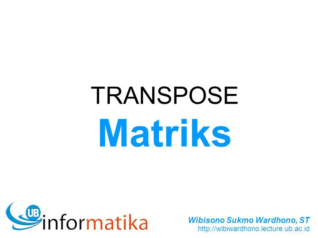 Wibisono Sukmo Wardhono, ST http://wibiwardhono.lecture.ub.ac.id TRANSPOSE Matriks