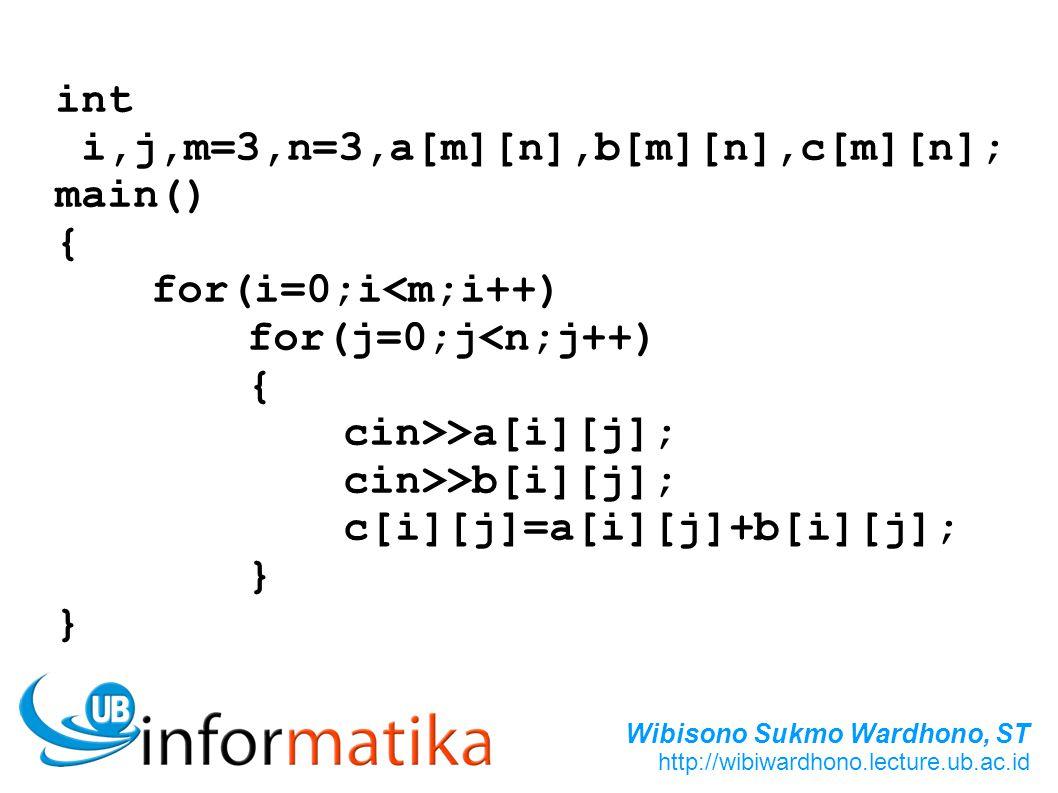 Wibisono Sukmo Wardhono, ST http://wibiwardhono.lecture.ub.ac.id int i,j,m=3,n=3,a[m][n],b[m][n],c[m][n]; main() { for(i=0;i<m;i++) for(j=0;j<n;j++) {