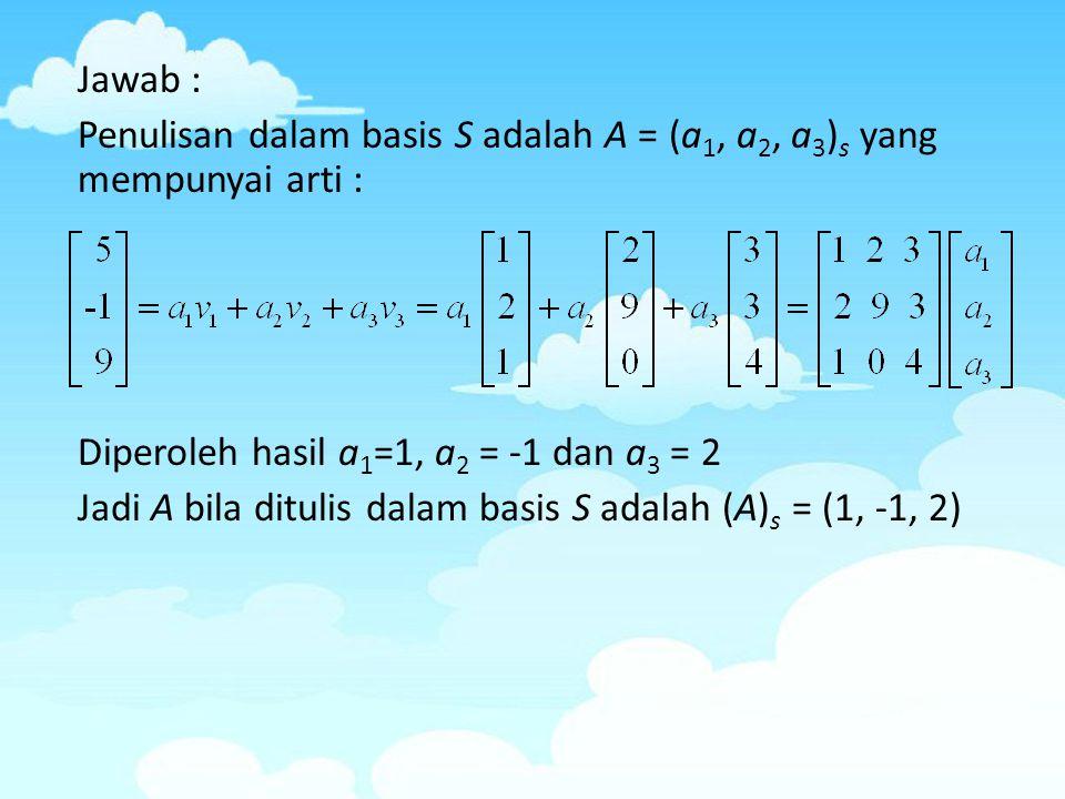 Jawab : Penulisan dalam basis S adalah A = (a 1, a 2, a 3 ) s yang mempunyai arti : Diperoleh hasil a 1 =1, a 2 = -1 dan a 3 = 2 Jadi A bila ditulis d