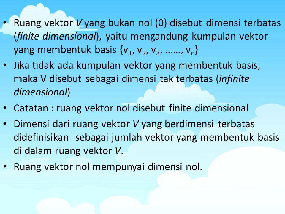 Ruang vektor V yang bukan nol (0) disebut dimensi terbatas (finite dimensional), yaitu mengandung kumpulan vektor yang membentuk basis {v 1, v 2, v 3,