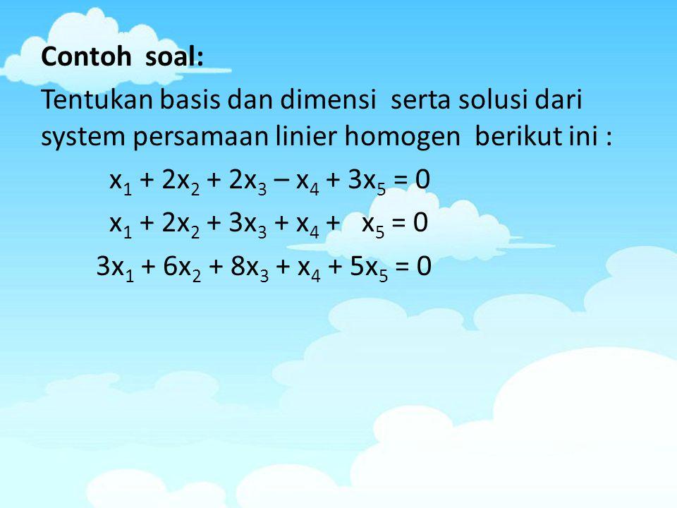 Contoh soal: Tentukan basis dan dimensi serta solusi dari system persamaan linier homogen berikut ini : x 1 + 2x 2 + 2x 3 – x 4 + 3x 5 = 0 x 1 + 2x 2