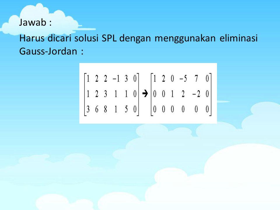 Jawab : Harus dicari solusi SPL dengan menggunakan eliminasi Gauss-Jordan :