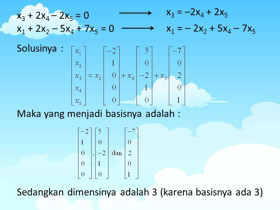 x 3 + 2x 4 – 2x 5 = 0 x 1 + 2x 2 – 5x 4 + 7x 5 = 0 Solusinya : Maka yang menjadi basisnya adalah : Sedangkan dimensinya adalah 3 (karena basisnya ada
