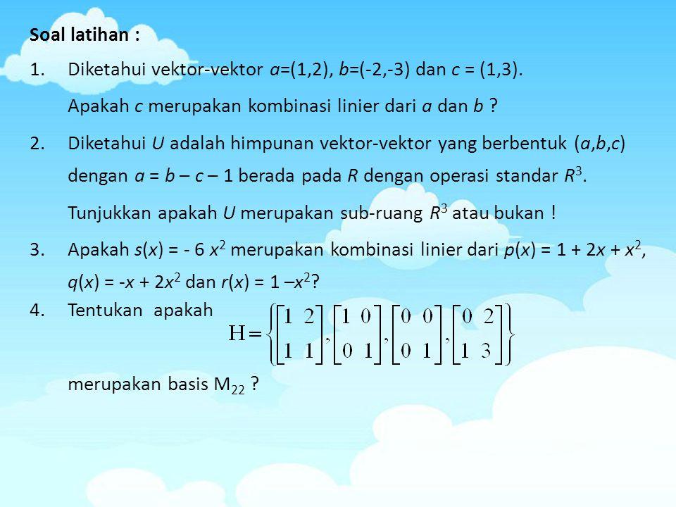 Soal latihan : 1.Diketahui vektor-vektor a=(1,2), b=(-2,-3) dan c = (1,3). Apakah c merupakan kombinasi linier dari a dan b ? 2.Diketahui U adalah him
