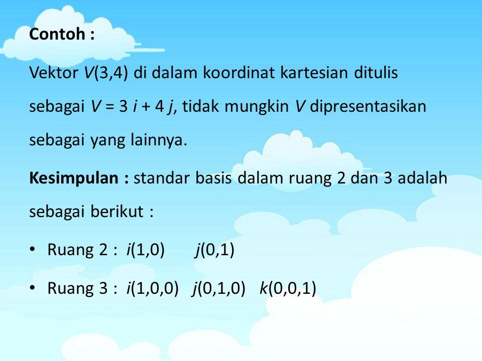 Contoh : Vektor V(3,4) di dalam koordinat kartesian ditulis sebagai V = 3 i + 4 j, tidak mungkin V dipresentasikan sebagai yang lainnya. Kesimpulan :