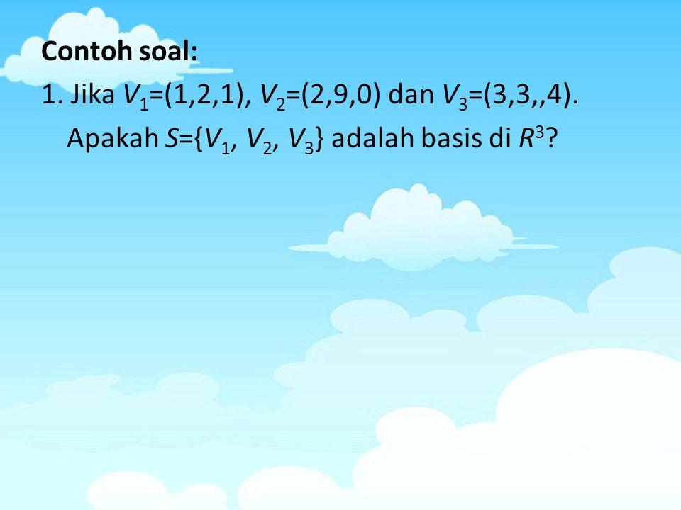 Contoh soal: 1. Jika V 1 =(1,2,1), V 2 =(2,9,0) dan V 3 =(3,3,,4). Apakah S={V 1, V 2, V 3 } adalah basis di R 3 ?