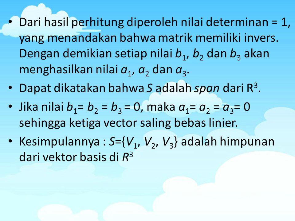 Dari hasil perhitung diperoleh nilai determinan = 1, yang menandakan bahwa matrik memiliki invers. Dengan demikian setiap nilai b 1, b 2 dan b 3 akan
