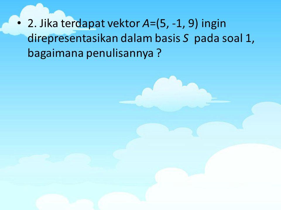 Jawab : Penulisan dalam basis S adalah A = (a 1, a 2, a 3 ) s yang mempunyai arti : Diperoleh hasil a 1 =1, a 2 = -1 dan a 3 = 2 Jadi A bila ditulis dalam basis S adalah (A) s = (1, -1, 2)