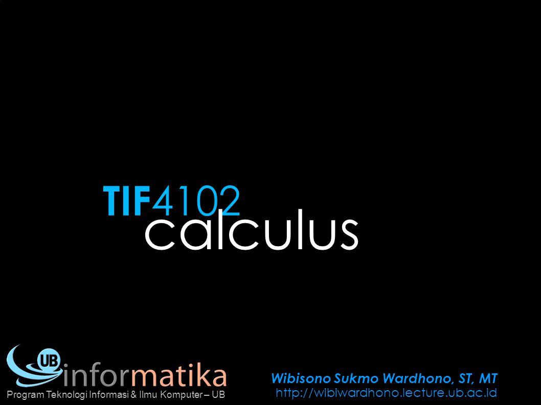Wibisono Sukmo Wardhono, ST, MT http://wibiwardhono.lecture.ub.ac.id Program Teknologi Informasi & Ilmu Komputer – UB TIF 4102 calculus