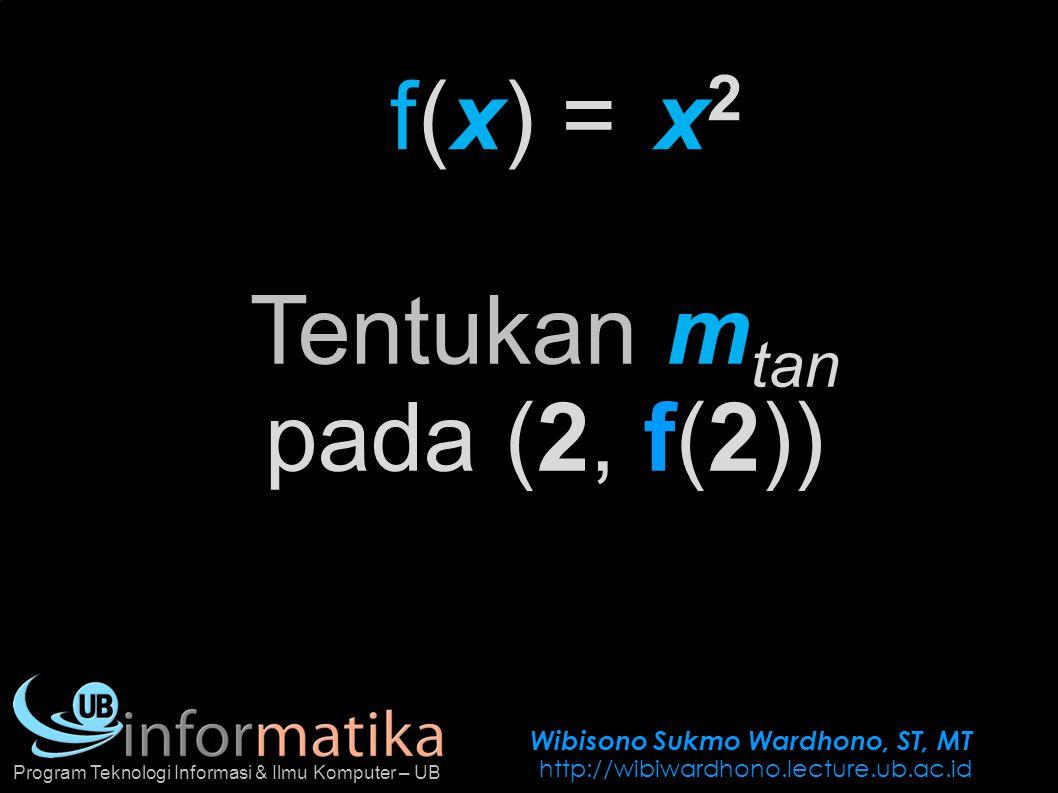 Wibisono Sukmo Wardhono, ST, MT http://wibiwardhono.lecture.ub.ac.id Program Teknologi Informasi & Ilmu Komputer – UB f(x) =x2x2 Tentukan m tan pada (2, f(2))