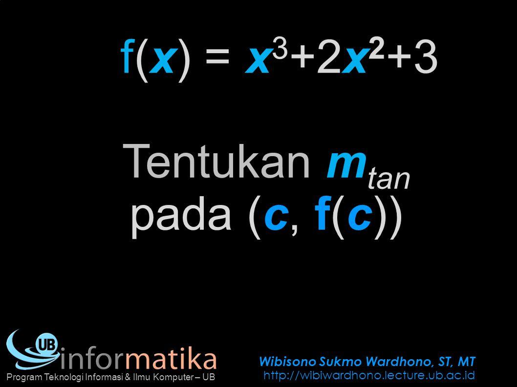 Wibisono Sukmo Wardhono, ST, MT http://wibiwardhono.lecture.ub.ac.id Program Teknologi Informasi & Ilmu Komputer – UB f(x) =x 3 +2x 2 +3 Tentukan m ta