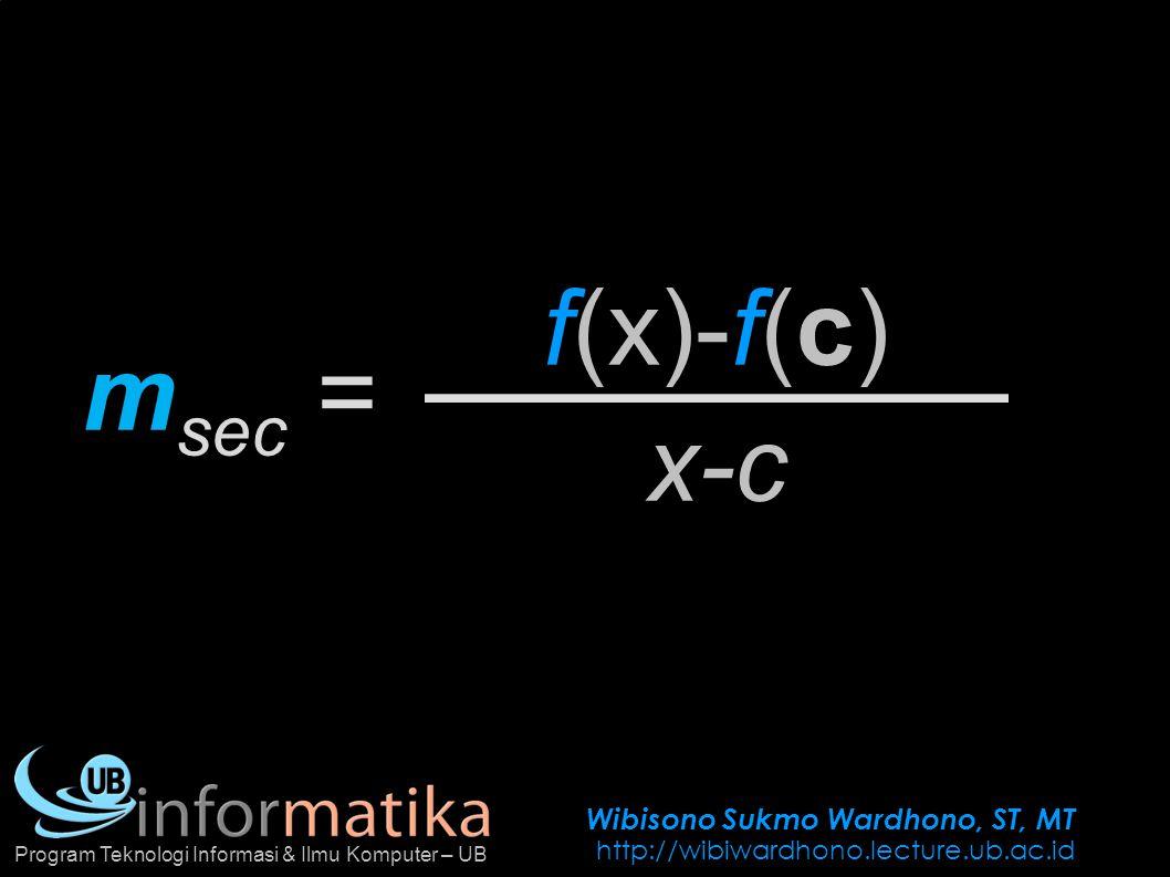 Wibisono Sukmo Wardhono, ST, MT http://wibiwardhono.lecture.ub.ac.id Program Teknologi Informasi & Ilmu Komputer – UB f(x)-f(c) m sec = x-c